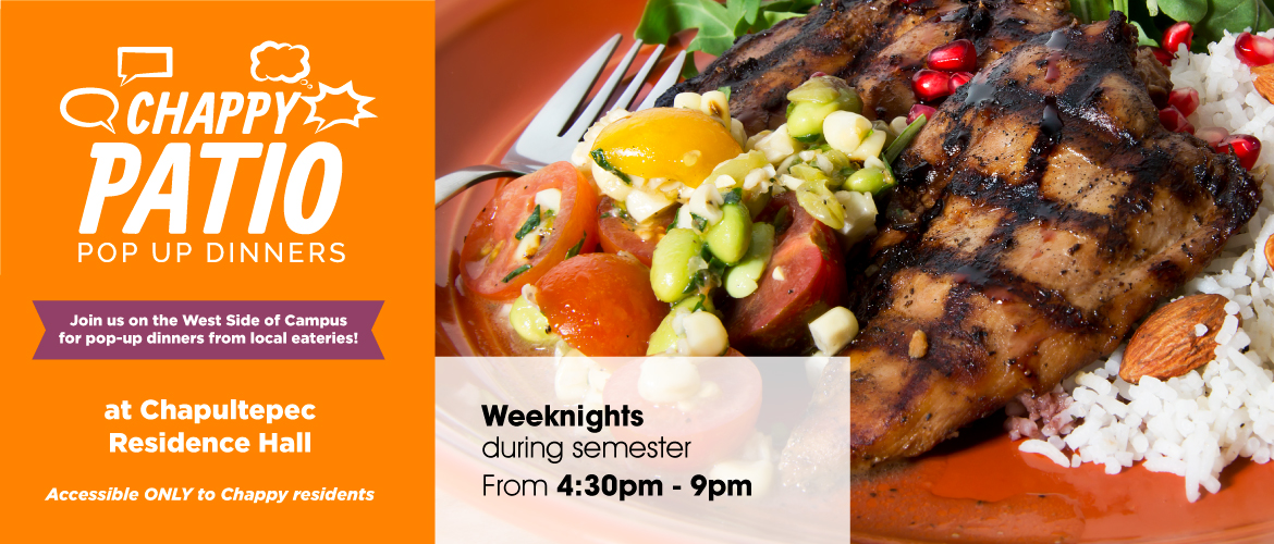 Chappy Patio Pop Up Dinners. Join us on the west side of campus for pop-up dinners from local eateries at Chapultepec Residence Hall. Accessible ONLY to Chappy residents. Weeknights during semester from 4:30 p.m. to 9 p.m.