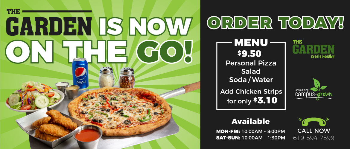 The Garden is now on the go! Personal pizza, salad, and soda or water for $9.50. Add chicken strips for only $3.10. Available Monday through Friday, 10 am to 8 pm, and Saturday and Sunday from 10 am to 1:30 pm. Call now to 619-594-7599. Order today!