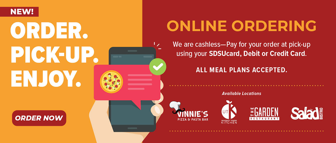 New. Order. Pickup. Enjoy. Online Ordering. Available locations: The Garden Restaurant, UTK, Salad Bistro, Vinnie's Pizza. Order Now. We are cashless - Pay for your order at pick-up using your SDSUcard, Debit or Credit Card.* All meal plans accepted.